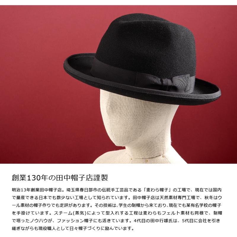 田中帽子店 ウールホンブルグハット uk-f005 創業130年の田中帽子店謹製 明治13年創業田中帽子店。埼玉県春日部市の伝統手工芸品である「麦わら帽子」の工場で、現在では国内で量産できる日本でも数少ない工場として知られています。田中帽子店は天然素材専門工場で、秋冬はウール素材の帽子作りでも定評があります。その技術は、学生の制帽から来ており、現在でも某有名学校の帽子を手掛けています。スチーム(蒸気)によって型入れする工程は麦わらもフェルト素材も同様で、制帽で培ったノウハウが、ファッション帽子にも活きています。4代目の田中行雄氏は、5代目に会社を引き継ぎながらも現役職人として日々帽子づくりに励んでいます。