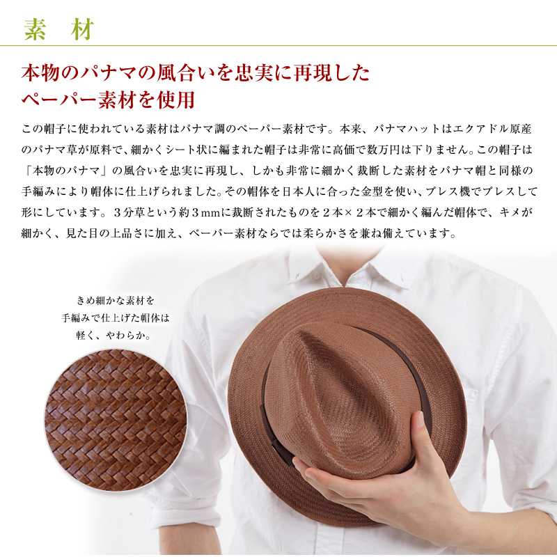 素材 本物のパナマの風合いを忠実に再現したペーパー素材を使用 この帽子に使われている素材はパナマ調のペーパー素材です。本来、パナマハットはエクアドル原産のパナマ草が原料で、細かくシート状に編まれた帽子は非常に高価で数万円は下りません。この帽子は「本物のパナマ」の風合いを忠実に再現し、しかも非常に細かく裁断した素材をパナマ帽と同様の手編みにより帽体に仕上げられました。その帽体を日本人に合った金型を使い、プレス機でプレスして形にしています。3分草という約3mmに裁断されたものを2本×2本で細かく編んだ帽体で、キメが細かく、見た目の上品さに加え、ペーパー素材ならでは柔らかさを兼ね備えています。 きめ細かな素材を手編みで仕上げた帽体は軽く、やわらか。