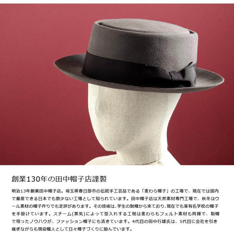 田中帽子店 ポークパイハット uk-r002 創業130年の田中帽子店謹製 明治13年創業田中帽子店。埼玉県春日部市の伝統手工芸品である「麦わら帽子」の工場で、現在では国内で量産できる日本でも数少ない工場として知られています。田中帽子店は天然素材専門工場で、秋冬はウール素材の帽子作りでも定評があります。その技術は、学生の制帽から来ており、現在でも某有名学校の帽子を手掛けています。スチーム(蒸気)によって型入れする工程は麦わらもフェルト素材も同様で、制帽で培ったノウハウが、ファッション帽子にも活きています。4代目の田中行雄氏は、5代目に会社を引き継ぎながらも現役職人として日々帽子づくりに励んでいます。